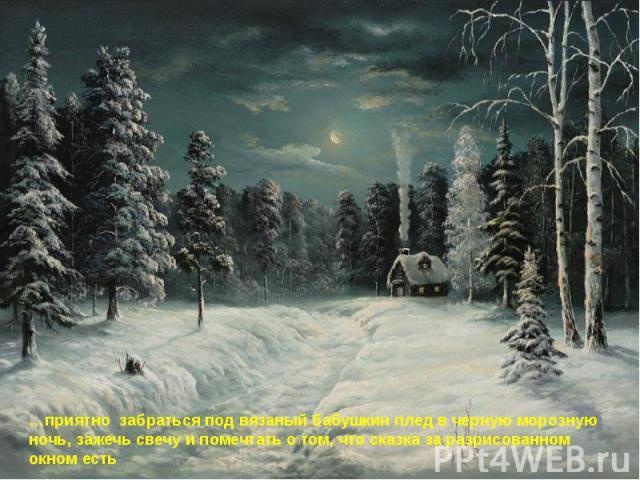 …приятно забраться под вязаный бабушкин плед в черную морозную ночь, зажечь свечу и помечтать о том, что сказка за разрисованном окном есть