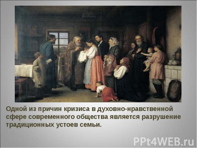 Одной из причин кризиса в духовно-нравственной сфере современного общества является разрушение традиционных устоев семьи.