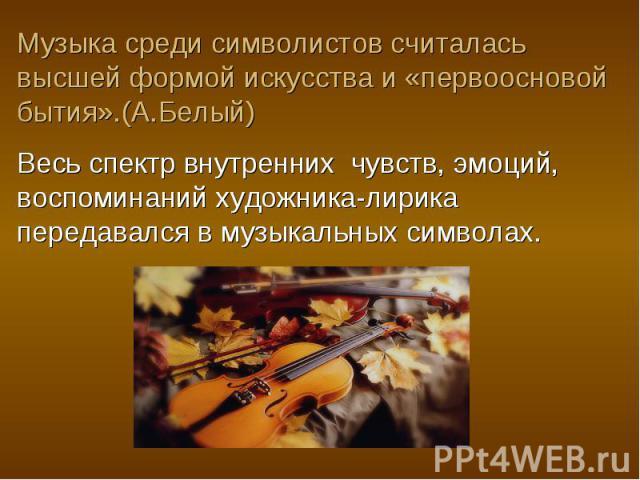 Музыка среди символистов считалась высшей формой искусства и «первоосновой бытия».(А.Белый)Весь спектр внутренних чувств, эмоций, воспоминаний художника-лирика передавался в музыкальных символах.
