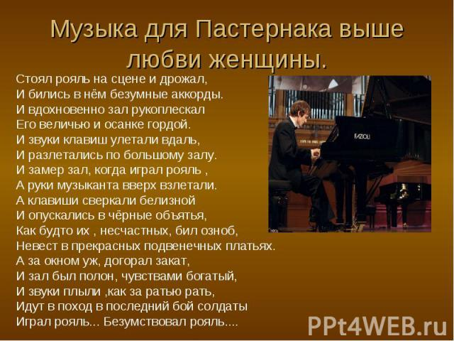 Музыка для Пастернака выше любви женщины. Стоял рояль на сцене и дрожал,И бились в нём безумные аккорды. И вдохновенно зал рукоплескал Его величью и осанке гордой. И звуки клавиш улетали вдаль,И разлетались по большому залу. И замер зал, когда играл…