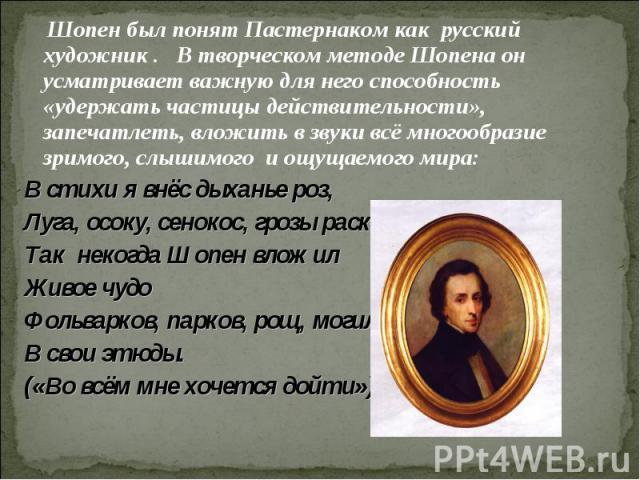 Шопен был понят Пастернаком как русский художник . В творческом методе Шопена он усматривает важную для него способность «удержать частицы действительности», запечатлеть, вложить в звуки всё многообразие зримого, слышимого и ощущаемого мира:В стихи …