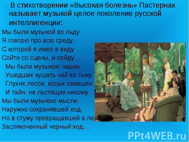 В стихотворении «Высокая болезнь» Пастернак называет музыкой целое поколение русской интеллигенции:Мы были музыкой во льду.Я говорю про всю среду,С которой я имел в виду Сойти со сцены, и сойду… Мы были музыкою чашек, Ушедших кушать чай во тьму Глух…
