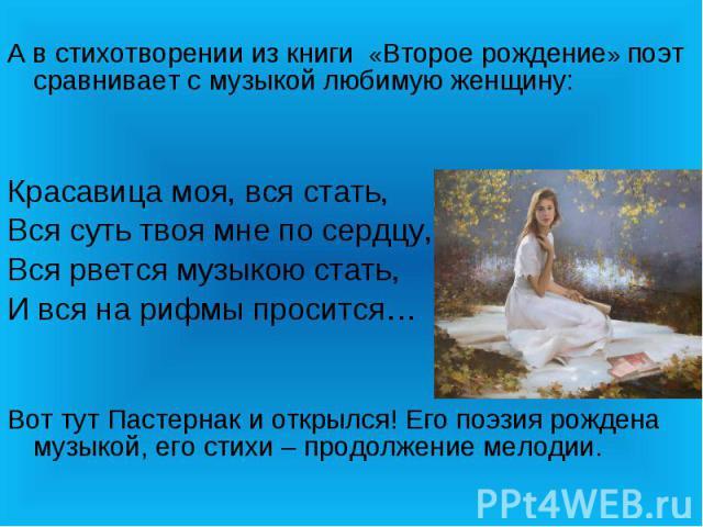 А в стихотворении из книги «Второе рождение» поэт сравнивает с музыкой любимую женщину:Красавица моя, вся стать,Вся суть твоя мне по сердцу,Вся рвется музыкою стать,И вся на рифмы просится…Вот тут Пастернак и открылся! Его поэзия рождена музыкой, ег…