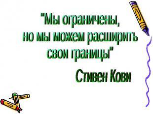 """""""Мы ограничены, но мы можем расширить свои границы"""" Стивен Кови"""