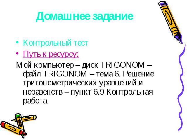 Домашнее задание Контрольный тестПуть к ресурсу:Мой компьютер – диск TRIGONOM – файл TRIGONOM – тема 6. Решение тригонометрических уравнений и неравенств – пункт 6.9 Контрольная работа
