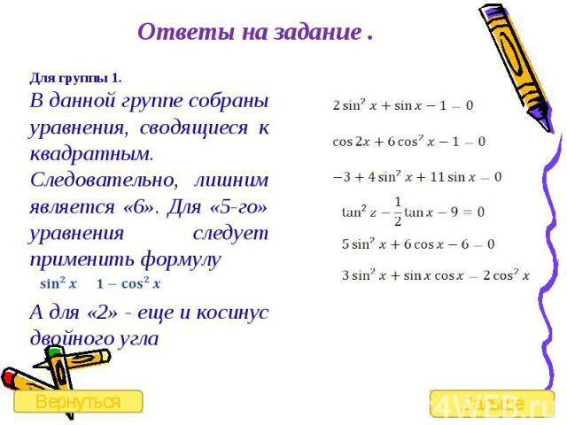 Ответы на задание . Для группы 1.В данной группе собраны уравнения, сводящиеся к квадратным. Следовательно, лишним является «6». Для «5-го» уравнения следует применить формулу А для «2» - еще и косинус двойного угла