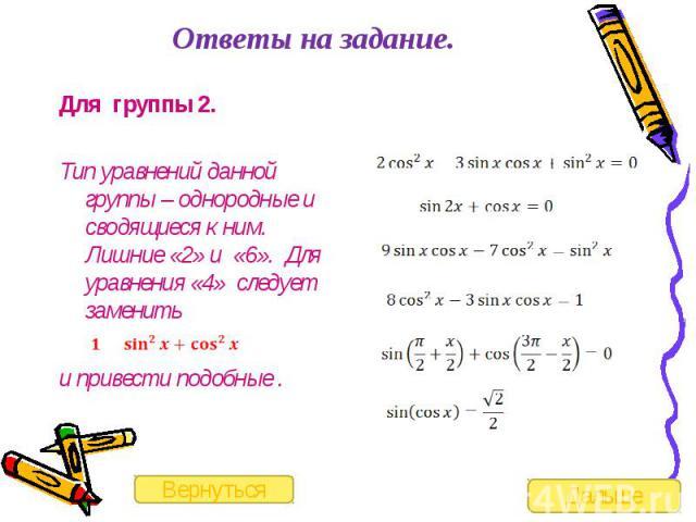 Ответы на задание. Для группы 2.Тип уравнений данной группы – однородные и сводящиеся к ним. Лишние «2» и «6». Для уравнения «4» следует заменить и привести подобные .