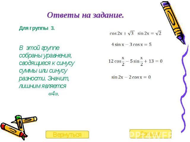 Ответы на задание. Для группы 3.В этой группе собраны уравнения, сводящиеся к синусу суммы или синусу разности. Значит, лишним является «4».