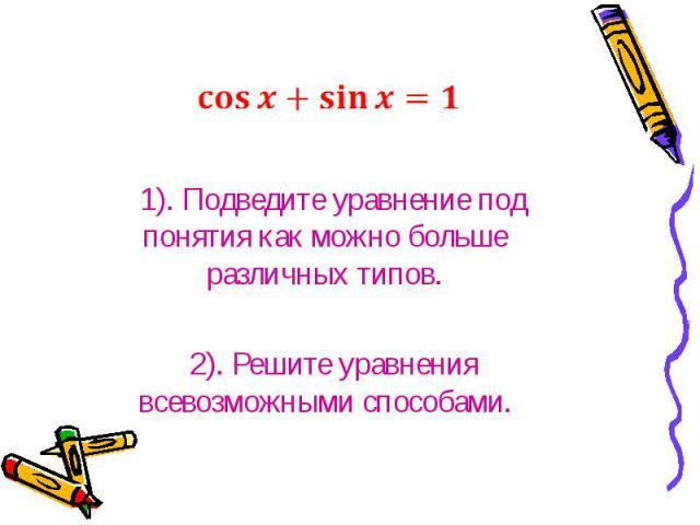 1). Подведите уравнение под понятия как можно больше различных типов.2). Решите уравнения всевозможными способами.