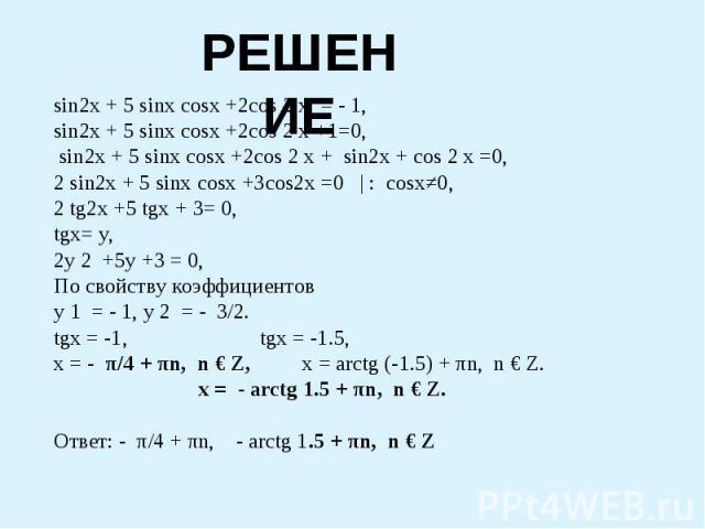 РЕШЕНИЕ sin2x + 5 sinx cosx +2cos 2 x = - 1,sin2x + 5 sinx cosx +2cos 2 x +1=0, sin2x + 5 sinx cosx +2cos 2 x + sin2x + cos 2 x =0,2 sin2x + 5 sinx cosx +3cos2x =0 | : cosx≠0,2 tg2x +5 tgx + 3= 0,tgx= y,2y 2 +5y +3 = 0,По свойству коэффициентов y 1 …