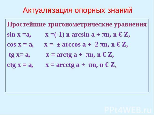 Актуализация опорных знаний Простейшие тригонометрические уравненияsin x =a, x =(-1) n arcsin a + πn, n € Z,cos x = a, x = ± arccos a + 2 πn, n € Z, tg x= a, x = arctg a + πn, n € Z,ctg x = a, x = arcctg a + πn, n € Z,
