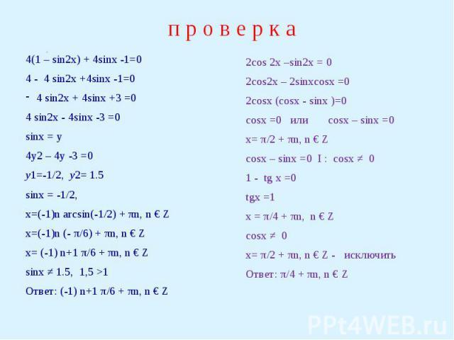 п р о в е р к а 4(1 – sin2x) + 4sinx -1=04 - 4 sin2x +4sinx -1=04 sin2x + 4sinx +3 =04 sin2x - 4sinx -3 =0sinx = y4y2 – 4y -3 =0y1=-1/2, y2= 1.5sinx = -1/2, x=(-1)n arcsin(-1/2) + πn, n € Zx=(-1)n (- π/6) + πn, n € Zx= (-1) n+1 π/6 + πn, n € Zsinx ≠…