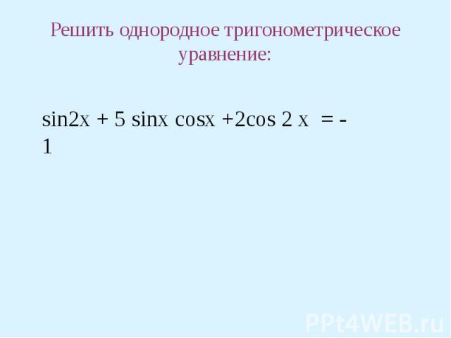Решить однородное тригонометрическое уравнение: sin2x + 5 sinx cosx +2cos 2 x = - 1