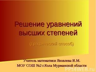 Решение уравнений высших степеней (Графический способ)Учитель математики Яковлев