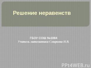 Решение неравенств ГБОУ СОШ №1084Учитель математики Смирнова Н.В.