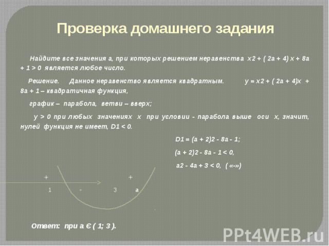 Проверка домашнего задания Найдите все значения а, при которых решением неравенства х2 + ( 2а + 4) х + 8а + 1 > 0 является любое число. Решение. Данное неравенство является квадратным. у = х2 + ( 2а + 4)х + 8а + 1 – квадратичная функция, график – па…