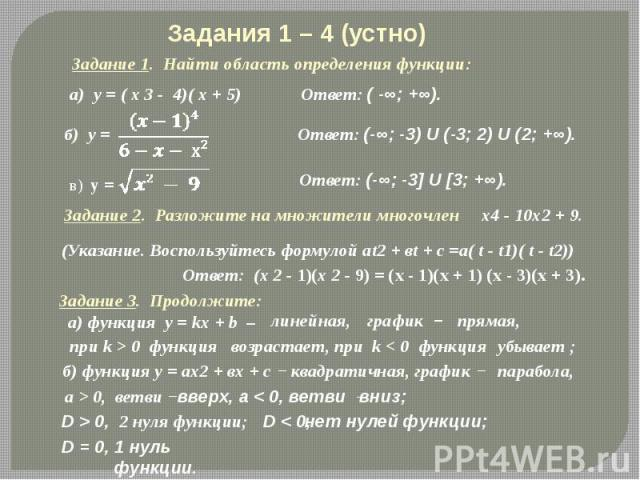 Задания 1 – 4 (устно) Задание 1. Найти область определения функции: Задание 2. Разложите на множители многочлен х4 - 10х2 + 9. (Указание. Воспользуйтесь формулой аt2 + вt + с =а( t - t1)( t - t2)) Ответ: (х 2 - 1)(х 2 - 9) = (x - 1)(x + 1) (x - 3)(x…