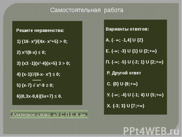 Самостоятельная работа Решите неравенства: 1) (16- х²)/(4х- х²+5) > 0; 2) х²/(8-x) ≤ 0; 3) (x3 -1)(х²-4)(x+5) 3 > 0; 4) (x-1)⁴/(6-x- х²) ≤ 0; 5) (x-7) √ х²-9 ≥ 0; 6)|0,3x-0,6|(5x+7) ≤ 0. Варианты ответов: А. (- ∞; -1,4] U {2}Е. (-∞; -3) U {1} U (2;+…