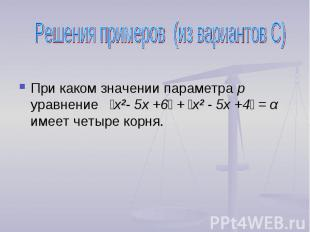 Решения примеров (из вариантов С) При каком значении параметра р уравнение ׀х²-