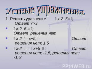 Устные упражнения. 1. Решить уравнение ׀ х-2 ׀ =5; Ответ 7;-3׀ х-2 ׀ =-5; Ответ