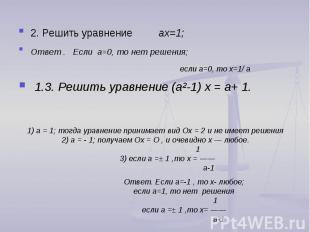 2. Решить уравнение ах=1; Ответ . Если a=0, то нет решения; если a=0, то х=1/ a