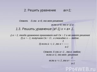 2. Решить уравнение aх=1; Ответ. Если a=0, то нет решения; если a=0, то х=1/ a 1
