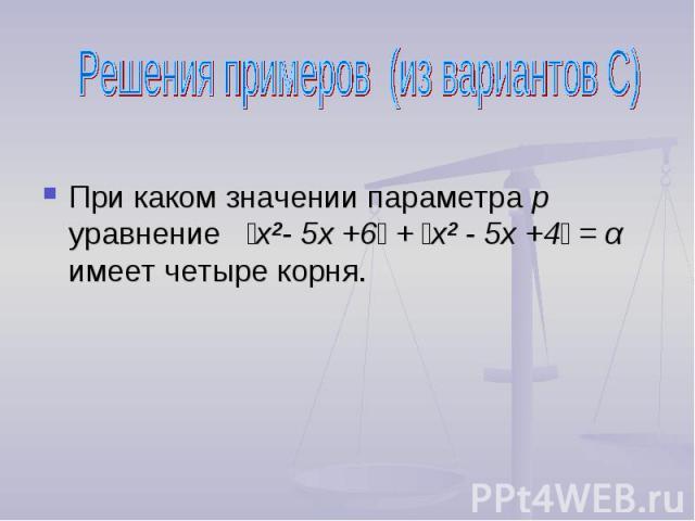 Решения примеров (из вариантов С) При каком значении параметра р уравнение ׀х²- 5х +6׀ + ׀х² - 5х +4׀ = α имеет четыре корня.