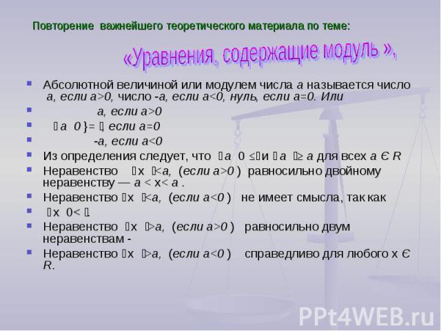 Повторение важнейшего теоретического материала по теме: «Уравнения, содержащие модуль », Абсолютной величиной или модулем числа a называется число a, если a>0, число -a, если a0 ׀ a ׀ ={ 0, если a=0 -a, если a0 ) равносильно двум неравенствам -Нерав…