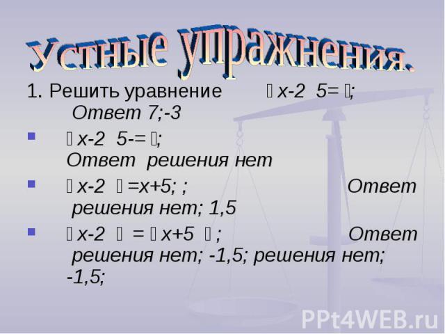 Устные упражнения. 1. Решить уравнение ׀ х-2 ׀ =5; Ответ 7;-3׀ х-2 ׀ =-5; Ответ решения нет׀ х-2 ׀ =х+5; ; Ответ решения нет; 1,5׀ х-2 ׀ = ׀ х+5 ׀ ; Ответ решения нет; -1,5; решения нет; -1,5;