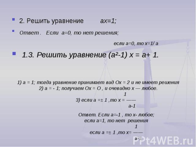 2. Решить уравнение ах=1; Ответ . Если a=0, то нет решения; если a=0, то х=1/ a 1.3. Решить уравнение (а²-1) х = а+ 1. 1) а = 1; тогда уравнение принимает вид Ох = 2 и не имеет решения2) а = 1; получаем Ох = О , и очевидно х — любое. 1 3) если а =± …