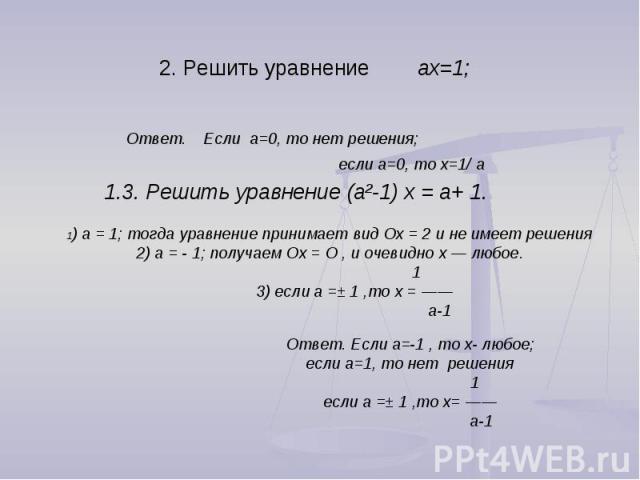 2. Решить уравнение aх=1; Ответ. Если a=0, то нет решения; если a=0, то х=1/ a 1.3. Решить уравнение (а²-1) х = а+ 1. 1) а = 1; тогда уравнение принимает вид Ох = 2 и не имеет решения2) а = 1; получаем Ох = О , и очевидно х — любое. 1 3) если а =± 1…