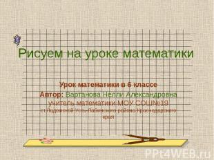 Рисуем на уроке математики Урок математики в 6 классеАвтор: Вартанова Нелли Алек