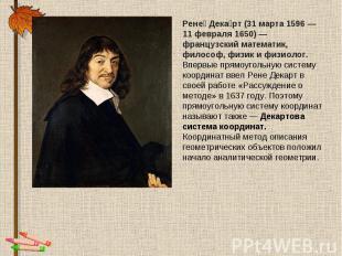 Рене Декарт (31 марта 1596— 11 февраля 1650)— французский математик, философ,