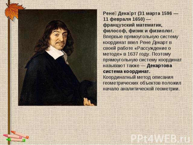 Рене Декарт (31 марта 1596— 11 февраля 1650)— французский математик, философ, физик и физиолог.Впервые прямоугольную систему координат ввел Рене Декарт в своей работе «Рассуждение о методе» в 1637 году. Поэтому прямоугольную систему координат назы…