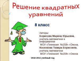 Решение квадратных уравнений Авторы:Борисова Марина Юрьевна,учитель математики и