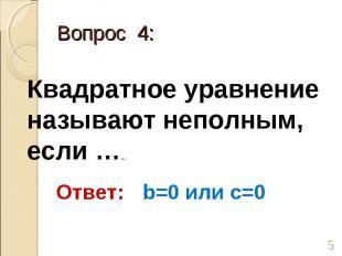 Квадратное уравнение называют неполным, если …… Ответ: b=0 или c=0