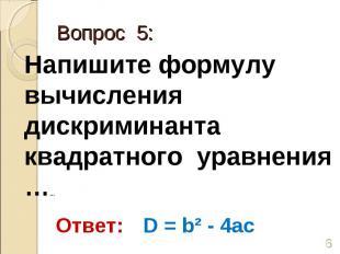 Напишите формулу вычисления дискриминанта квадратного уравнения …… Ответ: D = b²