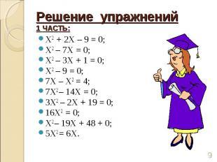 Решение упражнений1 ЧАСТЬ: Х2 + 2Х – 9 = 0;Х2 – 7Х = 0;Х2 – 3Х + 1 = 0;Х2 – 9 =