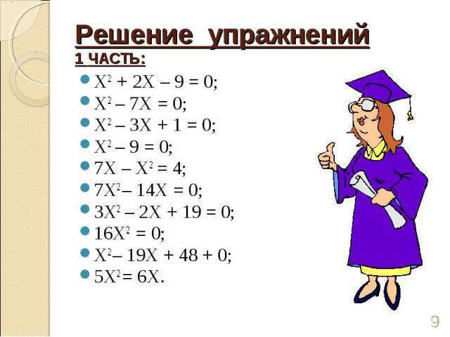Решение упражнений1 ЧАСТЬ: Х2 + 2Х – 9 = 0;Х2 – 7Х = 0;Х2 – 3Х + 1 = 0;Х2 – 9 = 0;7Х – Х2 = 4;7Х2 – 14Х = 0;3Х2 – 2Х + 19 = 0;16Х2 = 0;Х2 – 19Х + 48 + 0;5Х2 = 6Х.