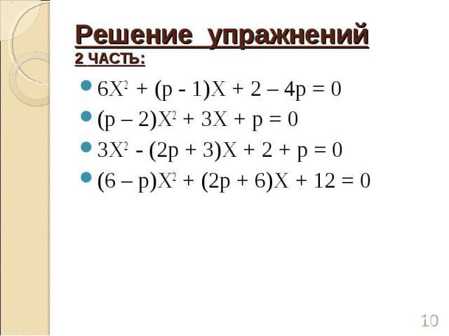 Решение упражнений2 ЧАСТЬ: 6Х2 + (р - 1)Х + 2 – 4р = 0(р – 2)Х2 + 3Х + р = 03Х2 - (2р + 3)Х + 2 + р = 0(6 – р)Х2 + (2р + 6)Х + 12 = 0