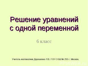Решение уравнений с одной переменной 6 класс Учитель математики Дорошенко Л.В. Г