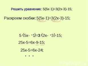 Решить уравнение: 5(5x-1)=3(2x-3)-15; Раскроем скобки: 5(5x-1)=3(2x-3)-15; 25x-5