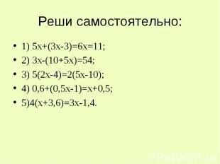 Реши самостоятельно: 1) 5х+(3х-3)=6х=11;2) 3х-(10+5х)=54;3) 5(2х-4)=2(5х-10);4)