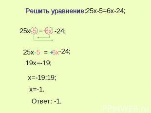 Решить уравнение:25x-5=6x-24; x=-19:19; x=-1. Ответ: -1.