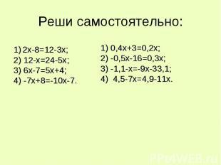 Реши самостоятельно: 1) 2х-8=12-3х;2) 12-х=24-5х;3) 6х-7=5х+4;4) -7х+8=-10х-7. 1