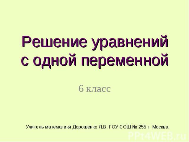 Решение уравнений с одной переменной 6 класс Учитель математики Дорошенко Л.В. ГОУ СОШ № 255 г. Москва.