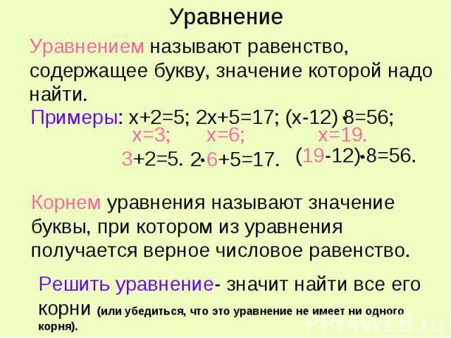 Уравнением называют равенство, содержащее букву, значение которой надо найти. Примеры: х+2=5; 2х+5=17; (х-12) 8=56; Корнем уравнения называют значение буквы, при котором из уравнения получается верное числовое равенство. Решить уравнение- значит най…