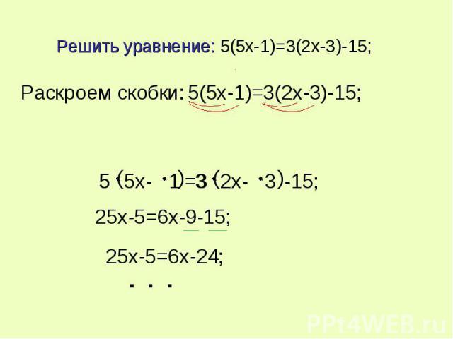 Решить уравнение: 5(5x-1)=3(2x-3)-15; Раскроем скобки: 5(5x-1)=3(2x-3)-15; 25x-5=6x-9-15; 25x-5=6x-24;