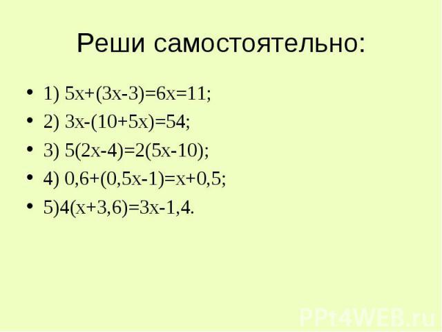 Реши самостоятельно: 1) 5х+(3х-3)=6х=11;2) 3х-(10+5х)=54;3) 5(2х-4)=2(5х-10);4) 0,6+(0,5х-1)=х+0,5;5)4(х+3,6)=3х-1,4.