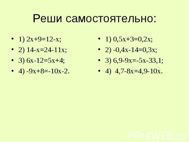 Реши самостоятельно: 1) 2х+9=12-х;2) 14-х=24-11х;3) 6х-12=5х+4;4) -9х+8=-10х-2. 1) 0,5х+3=0,2х;2) -0,4х-14=0,3х;3) 6,9-9х=-5х-33,1;4) 4,7-8х=4,9-10х.